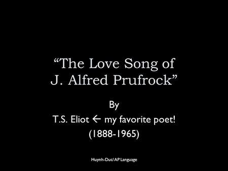 """The Love Song of J. Alfred Prufrock"" By T.S. Eliot  my favorite poet! (1888-1965) Huynh-Duc/ AP Language."