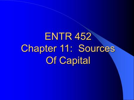 ENTR 452 Chapter 11: Sources Of Capital. DEBT OR EQUITY FINANCING Debt financing – Loan/Obtaining borrowed funds for the company. – Asset-based financing;