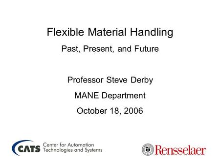 Flexible Material Handling Past, Present, and Future Professor Steve Derby MANE Department October 18, 2006.