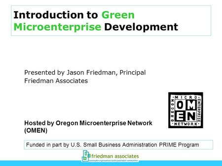 Introduction to Green Microenterprise Development Presented by Jason Friedman, Principal Friedman Associates Funded in part by U.S. Small Business Administration.
