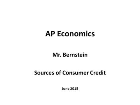 AP Economics Mr. Bernstein Sources of Consumer Credit June 2015.
