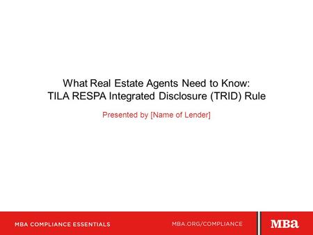 What Real Estate Agents Need to Know: TILA RESPA Integrated Disclosure (TRID) Rule Presented by [Name of Lender]