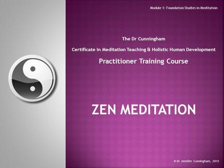 The Dr Cunningham Certificate in Meditation Teaching & Holistic Human Development Practitioner Training Course ZEN MEDITATION © Dr Jennifer Cunningham,