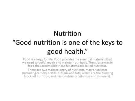 "Nutrition ""Good nutrition is one of the keys to good health."" Food is energy for life. Food provides the essential materials that we need to build, repair."