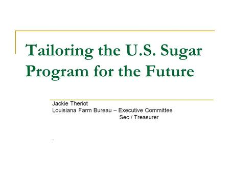 Tailoring the U.S. Sugar Program for the Future Jackie Theriot Louisiana Farm Bureau – Executive Committee Sec./ Treasurer.