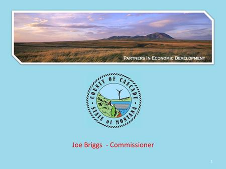 1 Joe Briggs - Commissioner. 2 Guiding Principles for North Central Montana Economic Development Think Regionally Be Focused yet Flexible Know your targets.