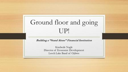 "Ground floor and going UP! Building a ""Stand Alone"" Financial Institution Kimberle Nagle Director of Economic Development Leech Lake Band of Ojibwe."
