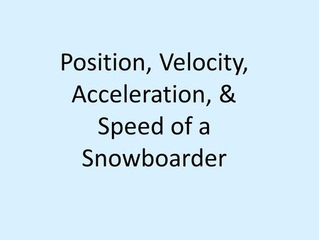 Position, Velocity, Acceleration, & Speed of a Snowboarder.
