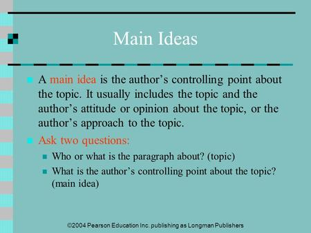 ©2004 Pearson Education Inc. publishing as Longman Publishers Main Ideas A main idea is the author's controlling point about the topic. It usually includes.