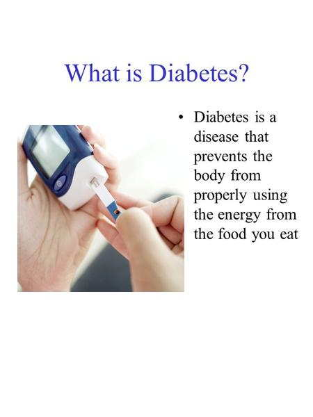 What is Diabetes? Diabetes is a disease that prevents the body from properly using the energy from the food you eat.
