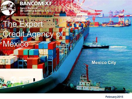 February 2015 The Export Credit Agency of México 1 Mexico City.