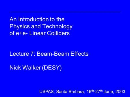 An Introduction to the Physics and Technology of e+e- Linear Colliders Lecture 7: Beam-Beam Effects Nick Walker (DESY) DESY Summer Student Lecture 31 st.