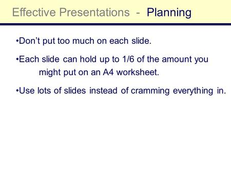 Effective Presentations -Planning Don't put too much on each slide. Each slide can hold up to 1/6 of the amount you might put on an A4 worksheet. Use lots.