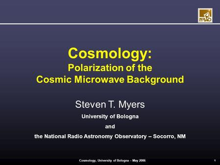 Cosmology, University of Bologna – May 2006 1 Cosmology: Polarization of the Cosmic Microwave Background Steven T. Myers University of Bologna and the.