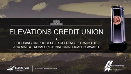 FOCUSING ON PROCESS EXCELLENCE TO WIN THE 2014 MALCOLM BALDRIGE NATIONAL QUALITY AWARD ELEVATIONS CREDIT UNION.