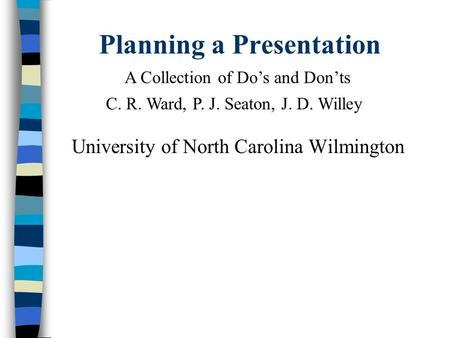 Planning a Presentation University of North Carolina Wilmington A Collection of Do's and Don'ts C. R. Ward, P. J. Seaton, J. D. Willey.