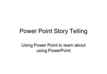 Power Point Story Telling Using Power Point to learn about using PowerPoint.
