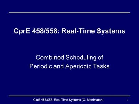 CprE 458/558: Real-Time Systems (G. Manimaran)1 CprE 458/558: Real-Time Systems Combined Scheduling of Periodic and Aperiodic Tasks.