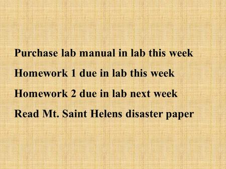 Purchase lab manual in lab this week Homework 1 due in lab this week Homework 2 due in lab next week Read Mt. Saint Helens disaster paper.