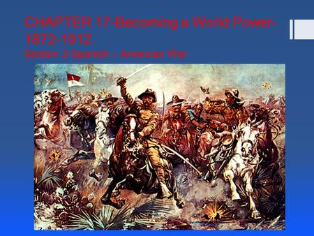 CHAPTER 17-Becoming a World Power- 1872-1912 Section 2-Spanish – American War THE SPANISH – AMERICAN WAR.