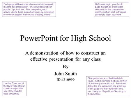 PowerPoint for High School A demonstration of how to construct an effective presentation for any class By John Smith ID #210999 Each page will have instructions.