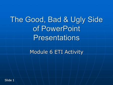 The Good, Bad & Ugly Side of PowerPoint Presentations Module 6 ETI Activity Slide 1.