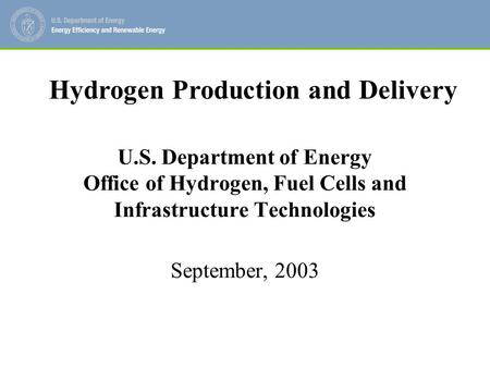U.S. Department of Energy Office of Hydrogen, Fuel Cells and Infrastructure Technologies September, 2003 Hydrogen Production and Delivery.