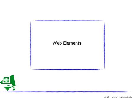 Unit 8.2 / Lesson 1 / presentation1a Web Elements.