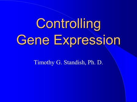 Controlling Gene Expression Timothy G. Standish, Ph. D.