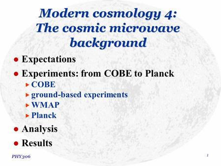 PHY306 1 Modern cosmology 4: The cosmic microwave background Expectations Experiments: from COBE to Planck  COBE  ground-based experiments  WMAP  Planck.