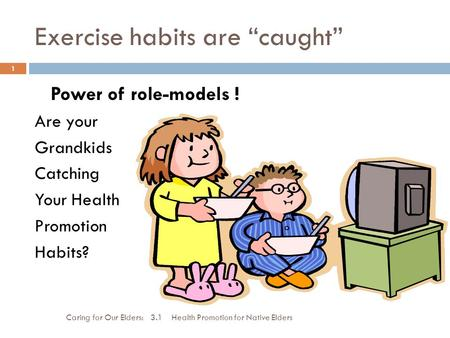 "Exercise habits are ""caught"" Caring for Our Elders: 3.1 Health Promotion for Native Elders 1 Power of role-models ! Are your Grandkids Catching Your Health."