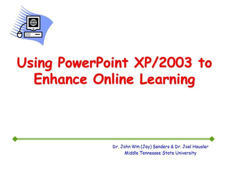 Dr. John Wm (Jay) Sanders & Dr. Joel Hausler Middle Tennessee State University Using PowerPoint XP/2003 to Enhance Online Learning.