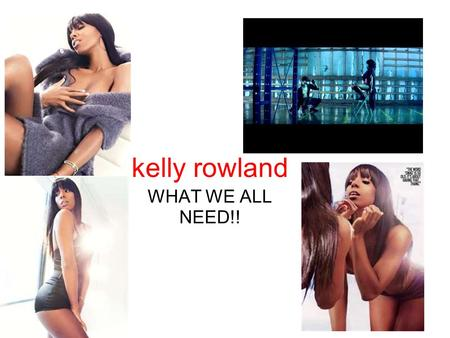 Kelly rowland WHAT WE ALL NEED!!. hoppadon formly of village deuce mafia...the hottest rap don spitting!!