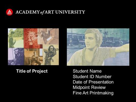 Student Name Student ID Number Date of Presentation Midpoint Review Fine Art Printmaking Title of Project.