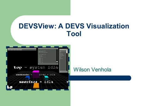 DEVSView: A DEVS Visualization Tool Wilson Venhola.