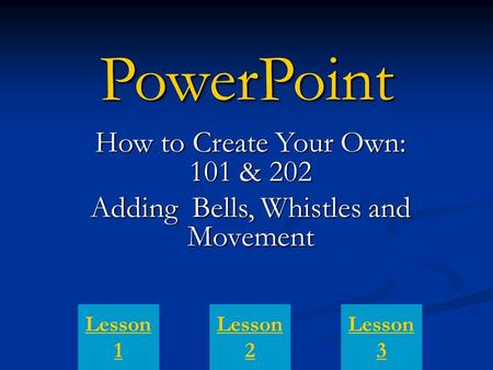 PowerPoint How to Create Your Own: 101 & 202 Adding Bells, Whistles and Movement Lesson 1 Lesson 3 Lesson 2.