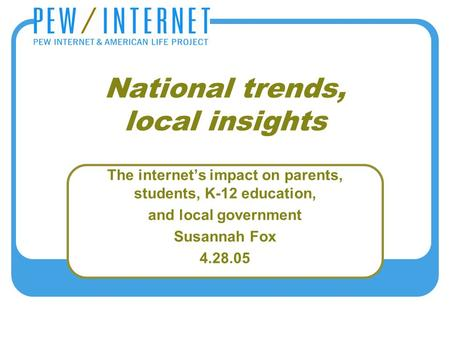 National trends, local insights The internet's impact on parents, students, K-12 education, and local government Susannah Fox 4.28.05.
