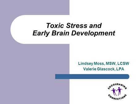 Toxic Stress and Early Brain Development Lindsey Moss, MSW, LCSW Valerie Glascock, LPA.