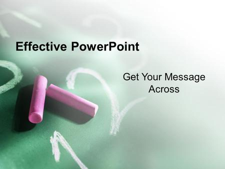 Effective PowerPoint Get Your Message Across. Effective PowerPoint Be Seen –Make sure your text is big enough –This is 28 point Arial –Anything below.