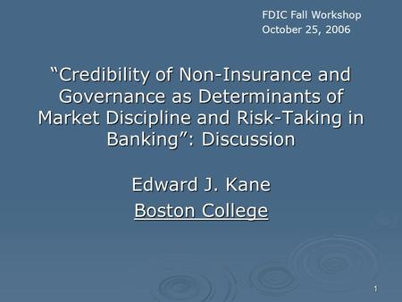 "1 ""Credibility of Non-Insurance and Governance as Determinants of Market Discipline and Risk-Taking in Banking"": Discussion Edward J. Kane Boston College."
