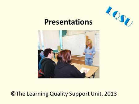 Presentations ©The Learning Quality Support Unit, 2013.
