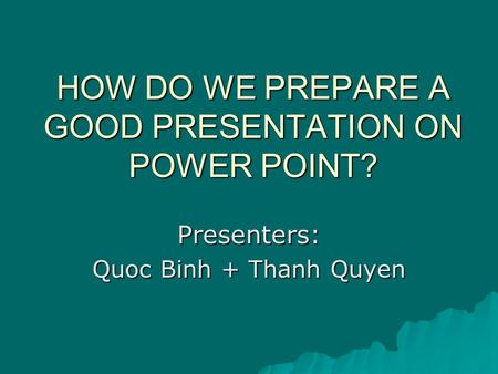 HOW DO WE PREPARE A GOOD PRESENTATION ON POWER POINT? Presenters: Quoc Binh + Thanh Quyen.
