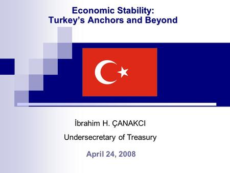 Economic Stability: Turkey's Anchors and Beyond April 24, 2008 İbrahim H. ÇANAKCI Undersecretary of Treasury.