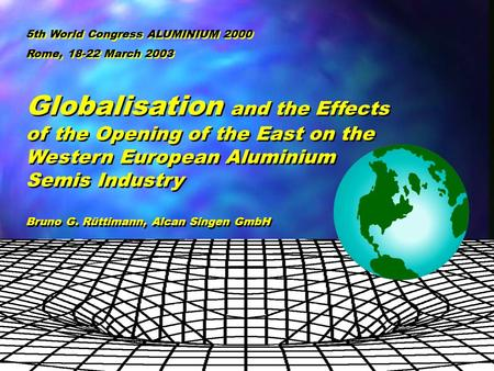 5th World Congress ALUMINIUM 2000 Rome, 18-22 March, 2003 B. Ruettimann, Alcan Automotive Globalisation and the Effects of the Opening of the East on the.