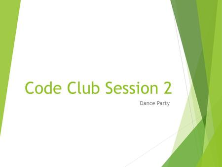 Code Club Session 2 Dance Party. What will we learn ?  How to change the background  How to create animations  How to make objects talk to each other.