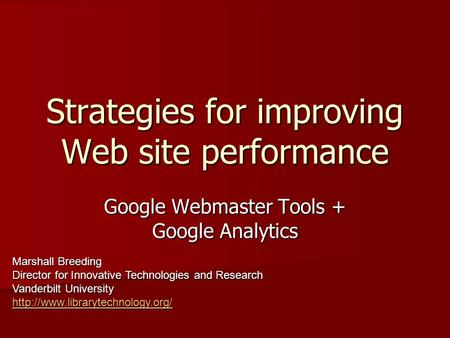 Strategies for improving Web site performance Google Webmaster Tools + Google Analytics Marshall Breeding Director for Innovative Technologies and Research.