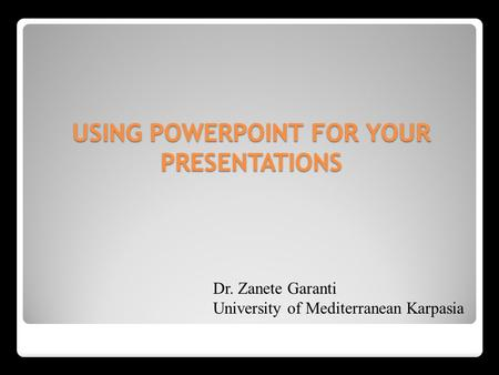 USING POWERPOINT FOR YOUR PRESENTATIONS Dr. Zanete Garanti University of Mediterranean Karpasia.