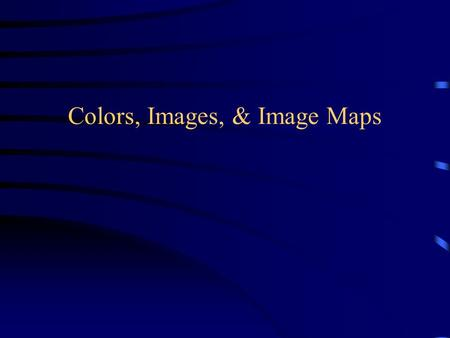Colors, Images, & Image Maps. Working with Color Colors are defined in terms of RGB Triplet –Red, Green, Blue –0 to 255 in intensity –(00, 00, 00) is.