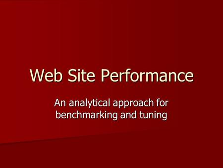 Web Site Performance An analytical approach for benchmarking and tuning.