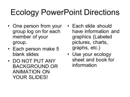 Ecology PowerPoint Directions One person from your group log on for each member of your group. Each person make 5 blank slides DO NOT PUT ANY BACKGROUND.
